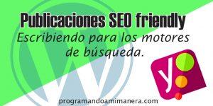 Publicaciones SEO friendly – Escribiendo para motores de búsqueda.